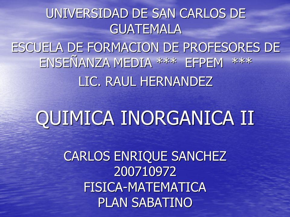 QUIMICA INORGANICA II CARLOS ENRIQUE SANCHEZ 200710972 FISICA-MATEMATICA PLAN SABATINO UNIVERSIDAD DE SAN CARLOS DE GUATEMALA ESCUELA DE FORMACION DE