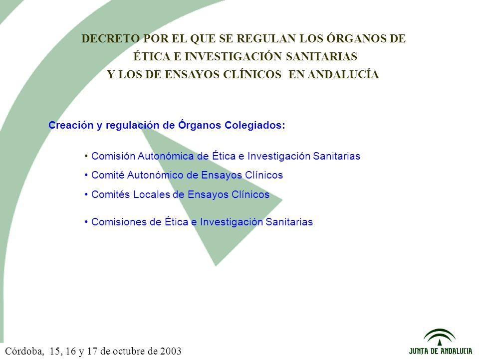 DECRETO POR EL QUE SE REGULAN LOS ÓRGANOS DE ÉTICA E INVESTIGACIÓN SANITARIAS Y LOS DE ENSAYOS CLÍNICOS EN ANDALUCÍA Comisión Autonómica de Ética e Investigación Sanitarias Comité Autonómico de Ensayos Clínicos Comités Locales de Ensayos Clínicos Comisiones de Ética e Investigación Sanitarias Creación y regulación de Órganos Colegiados: Córdoba, 15, 16 y 17 de octubre de 2003