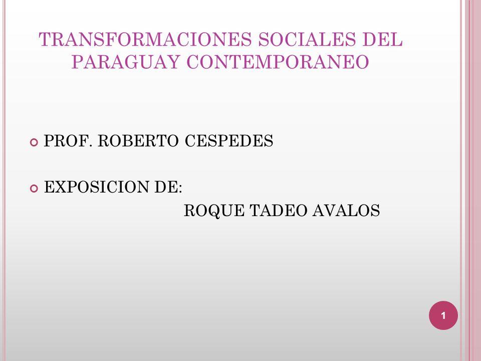 TRANSFORMACIONES SOCIALES DEL PARAGUAY CONTEMPORANEO PROF. ROBERTO CESPEDES EXPOSICION DE: ROQUE TADEO AVALOS 1