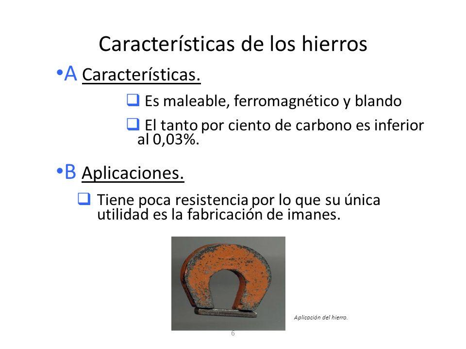 6 Características de los hierros A Características. Es maleable, ferromagnético y blando El tanto por ciento de carbono es inferior al 0,03%. B Aplica