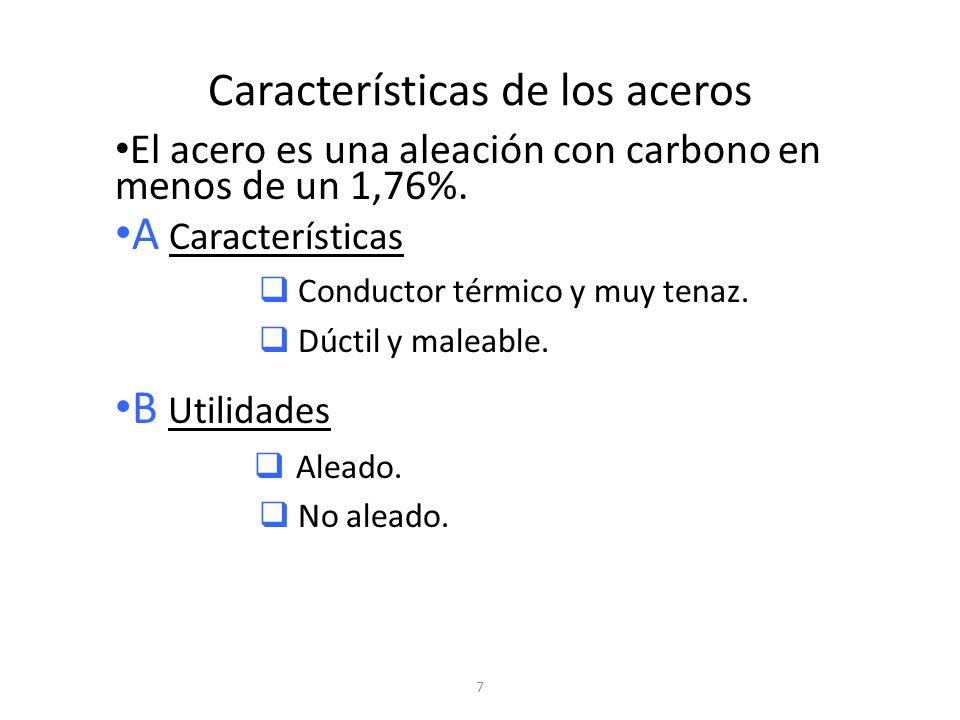 7 Características de los aceros El acero es una aleación con carbono en menos de un 1,76%. A Características Conductor térmico y muy tenaz. Dúctil y m