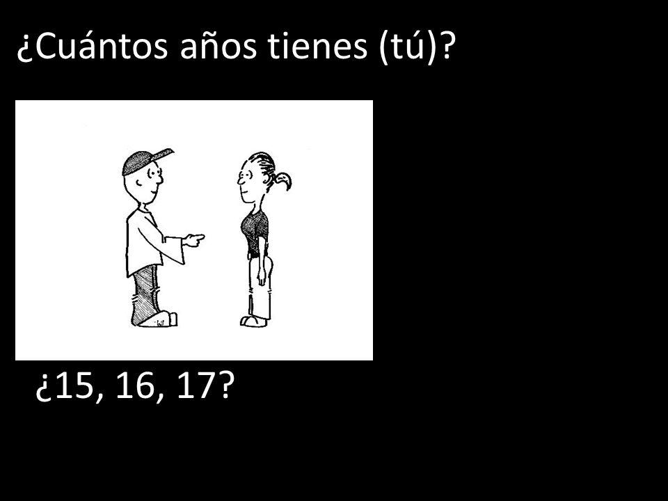 ¿Cuántos años tienes (tú)? ¿15, 16, 17?