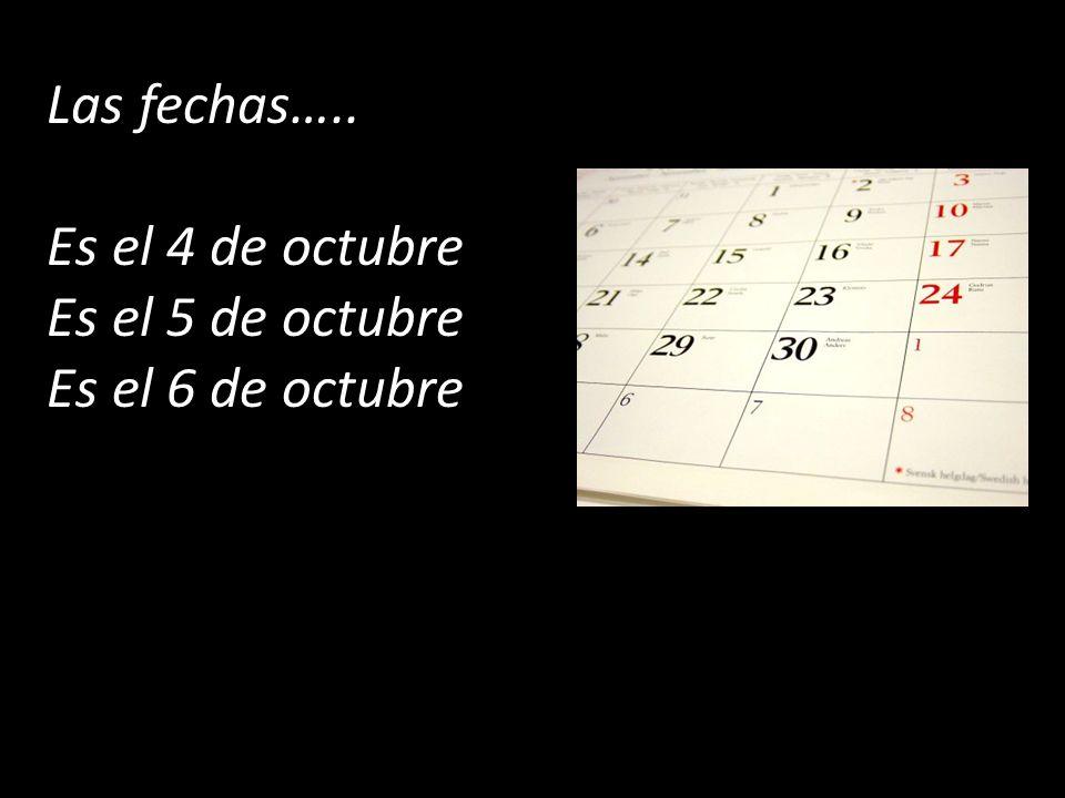 Las fechas….. Es el 4 de octubre Es el 5 de octubre Es el 6 de octubre