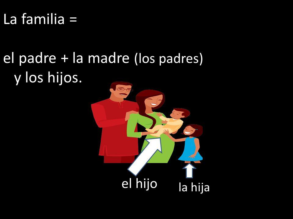 La familia = el padre + la madre (los padres) y los hijos. el hijo la hija