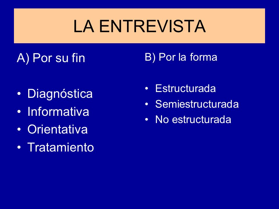 LA ENTREVISTA A) Por su fin Diagnóstica Informativa Orientativa Tratamiento B) Por la forma Estructurada Semiestructurada No estructurada