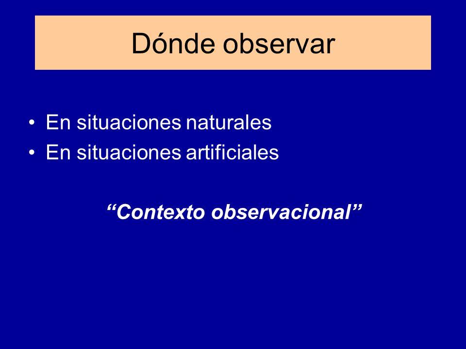 Dónde observar En situaciones naturales En situaciones artificiales Contexto observacional