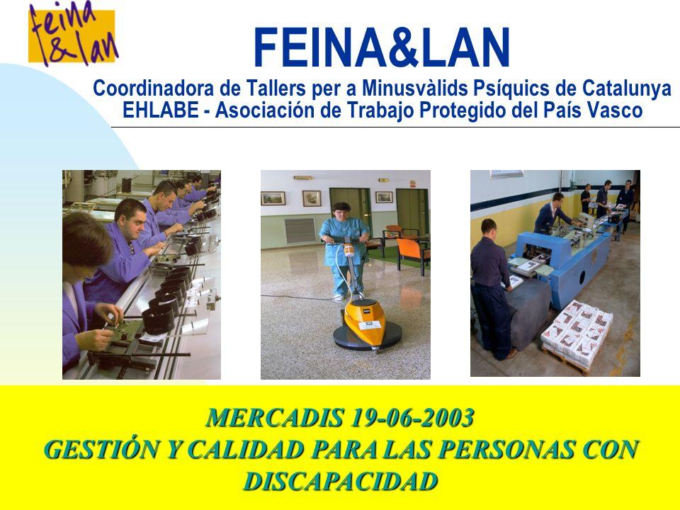 FEINA&LAN Coordinadora de Tallers per a Minusvàlids Psíquics de Catalunya EHLABE - Asociación de Trabajo Protegido del País Vasco MERCADIS 19-06-2003 GESTIÓN Y CALIDAD PARA LAS PERSONAS CON DISCAPACIDAD