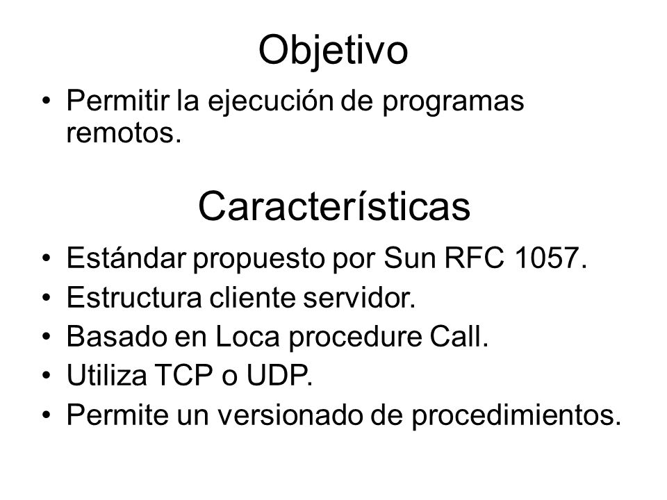 Objetivo Permitir la ejecución de programas remotos. Estándar propuesto por Sun RFC 1057. Estructura cliente servidor. Basado en Loca procedure Call.