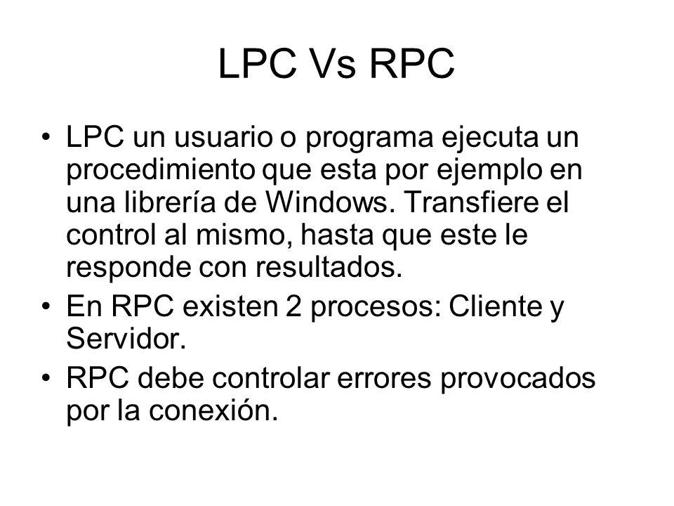 LPC Vs RPC LPC un usuario o programa ejecuta un procedimiento que esta por ejemplo en una librería de Windows. Transfiere el control al mismo, hasta q