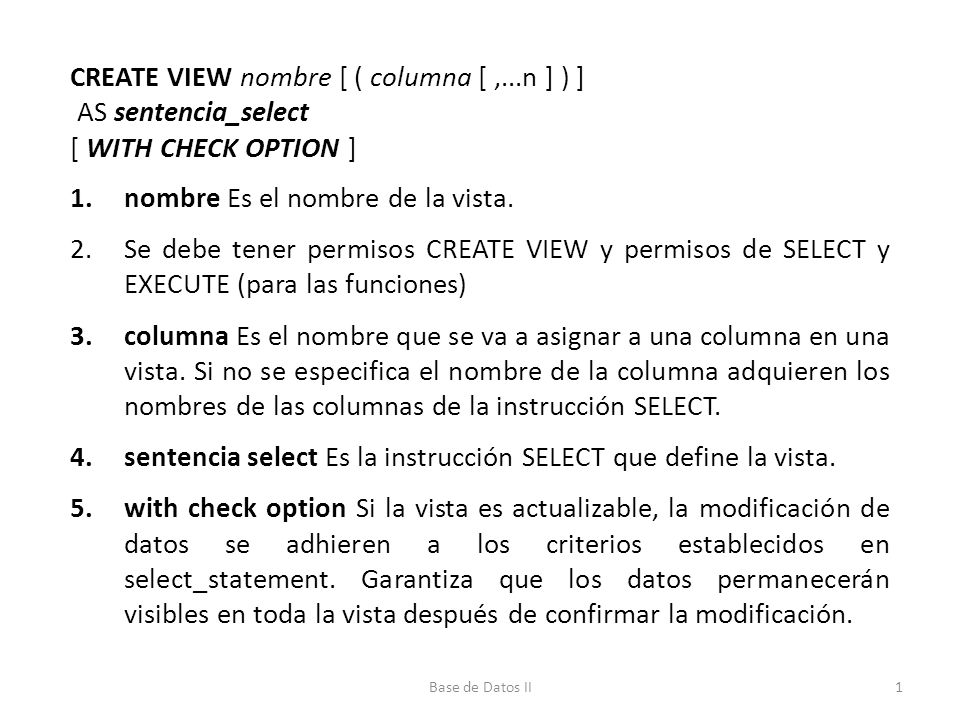 CREATE VIEW nombre [ ( columna [,...n ] ) ] AS sentencia_select [ WITH CHECK OPTION ] 1.nombre Es el nombre de la vista.