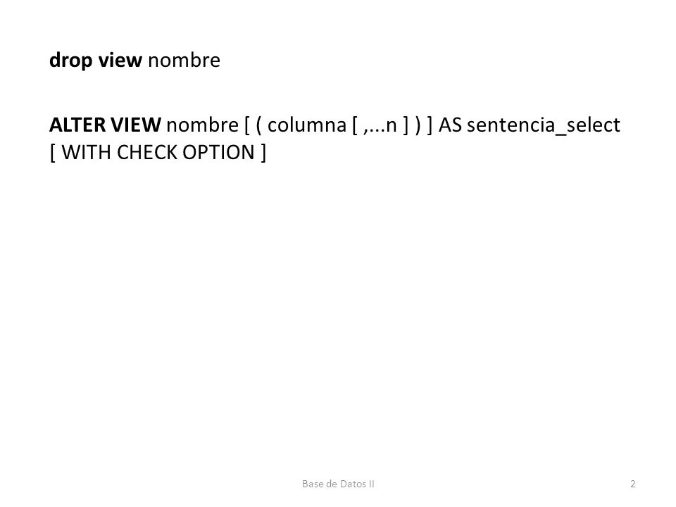 drop view nombre ALTER VIEW nombre [ ( columna [,...n ] ) ] AS sentencia_select [ WITH CHECK OPTION ] 2Base de Datos II
