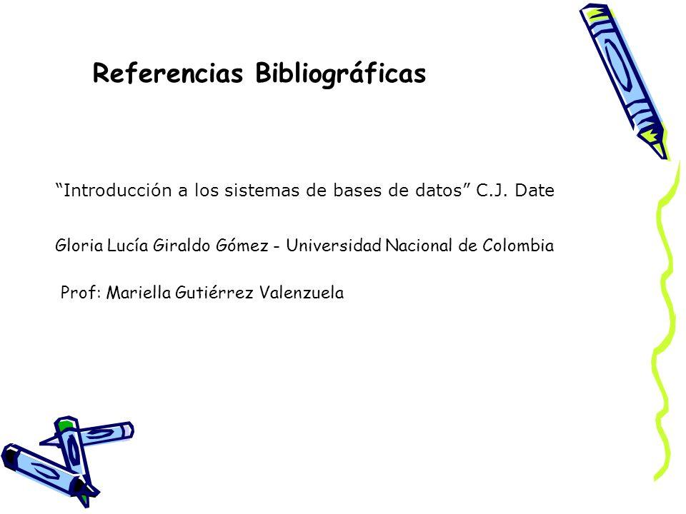 Referencias Bibliográficas Gloria Lucía Giraldo Gómez - Universidad Nacional de Colombia Introducción a los sistemas de bases de datos C.J. Date Prof: