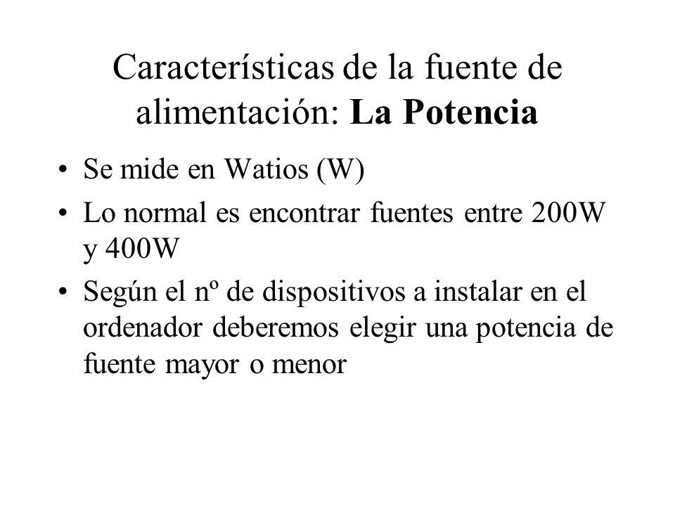 Características de la fuente de alimentación: La Potencia Se mide en Watios (W) Lo normal es encontrar fuentes entre 200W y 400W Según el nº de dispos