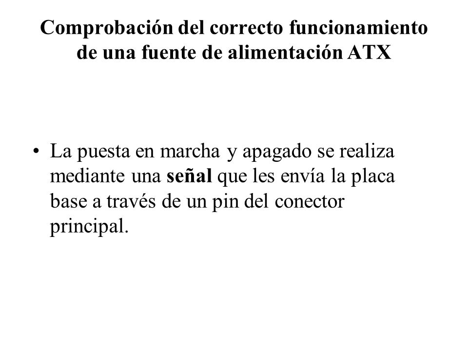 Comprobación del correcto funcionamiento de una fuente de alimentación ATX La puesta en marcha y apagado se realiza mediante una señal que les envía l