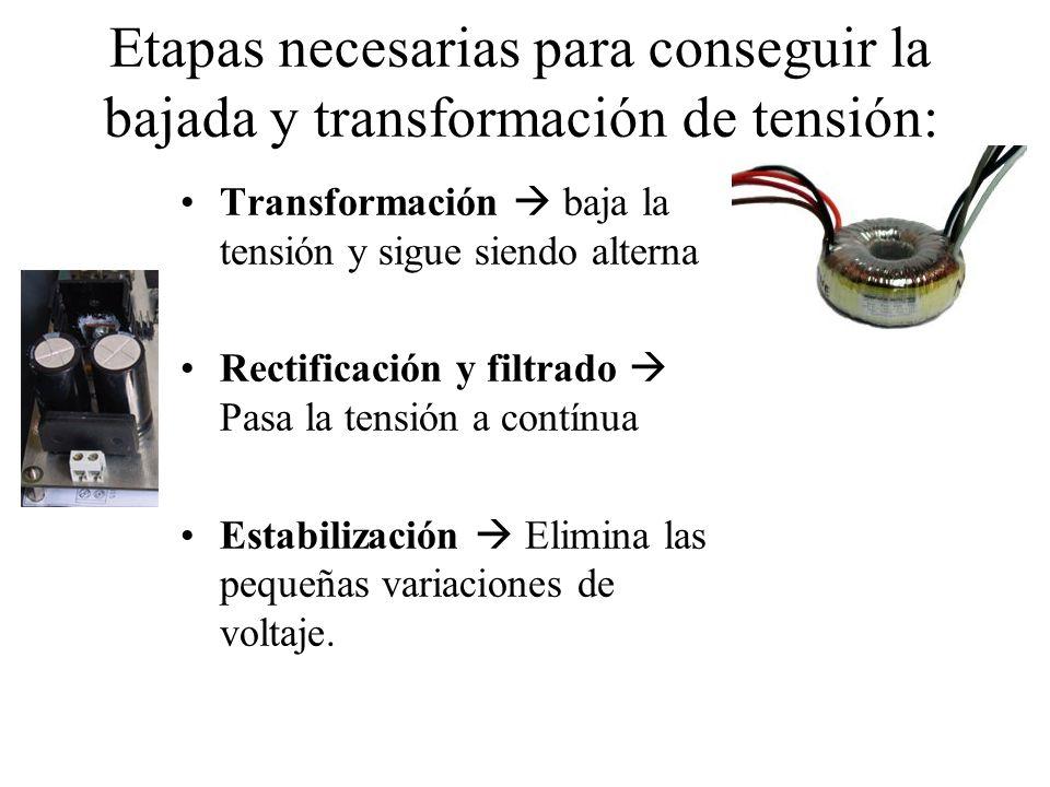 Etapas necesarias para conseguir la bajada y transformación de tensión: Transformación baja la tensión y sigue siendo alterna Rectificación y filtrado