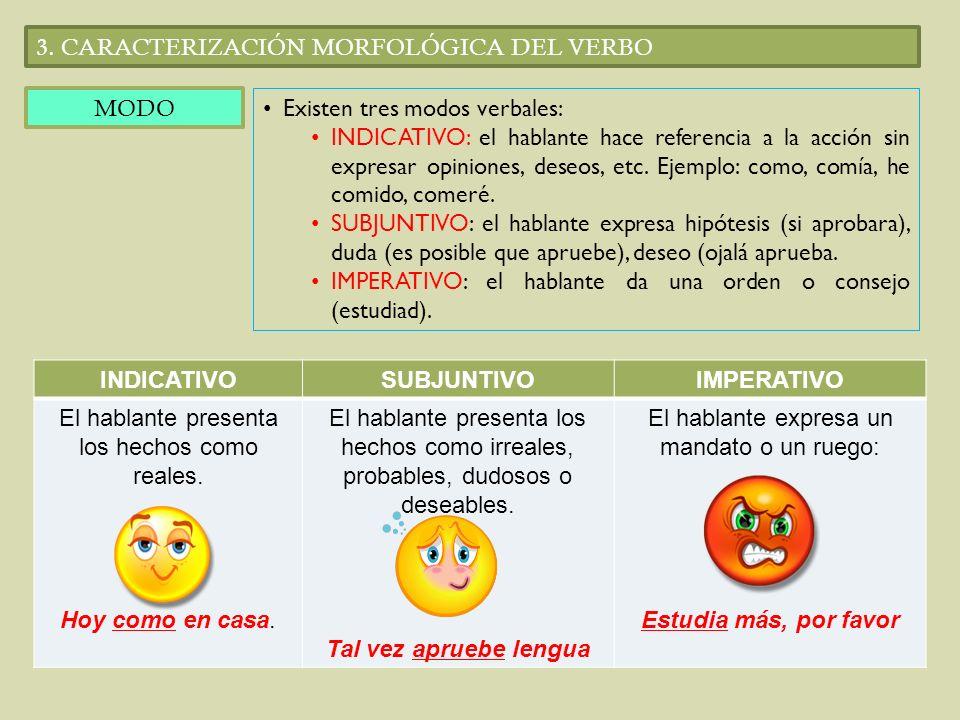 3. CARACTERIZACIÓN MORFOLÓGICA DEL VERBO MODO Existen tres modos verbales: INDICATIVO: el hablante hace referencia a la acción sin expresar opiniones,
