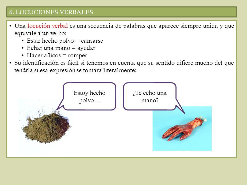 6. LOCUCIONES VERBALES Una locución verbal es una secuencia de palabras que aparece siempre unida y que equivale a un verbo: Estar hecho polvo = cansa