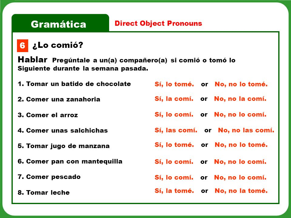 Gramática Direct Object Pronouns 6 Hablar Pregúntale a un(a) compañero(a) si comió o tomó lo Siguiente durante la semana pasada. 1. Tomar un batido de