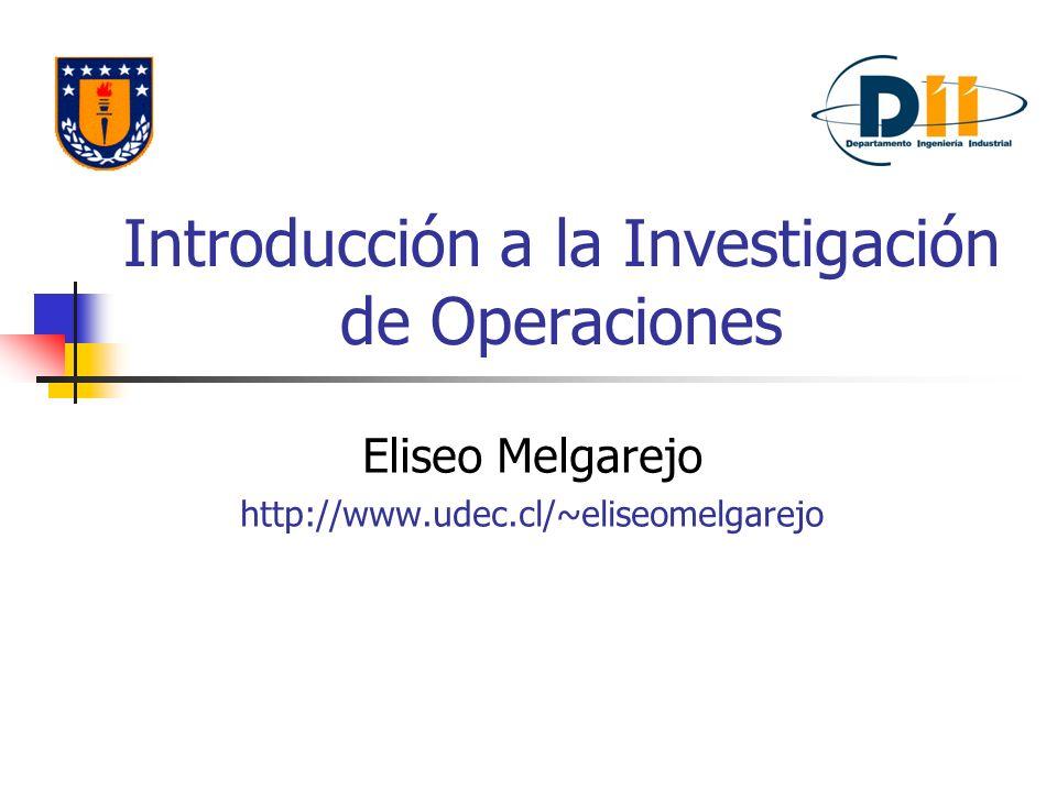 Introducción a la Investigación de Operaciones Eliseo Melgarejo http://www.udec.cl/~eliseomelgarejo