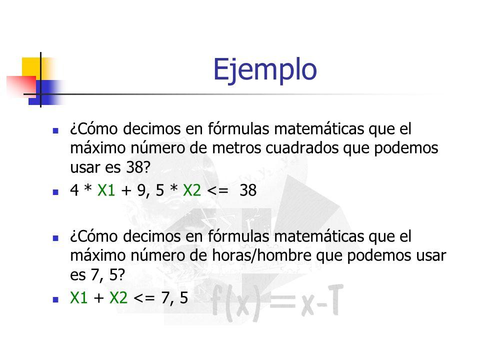 Ejemplo ¿Cómo decimos en fórmulas matemáticas que el máximo número de metros cuadrados que podemos usar es 38? 4 * X1 + 9, 5 * X2 <= 38 ¿Cómo decimos