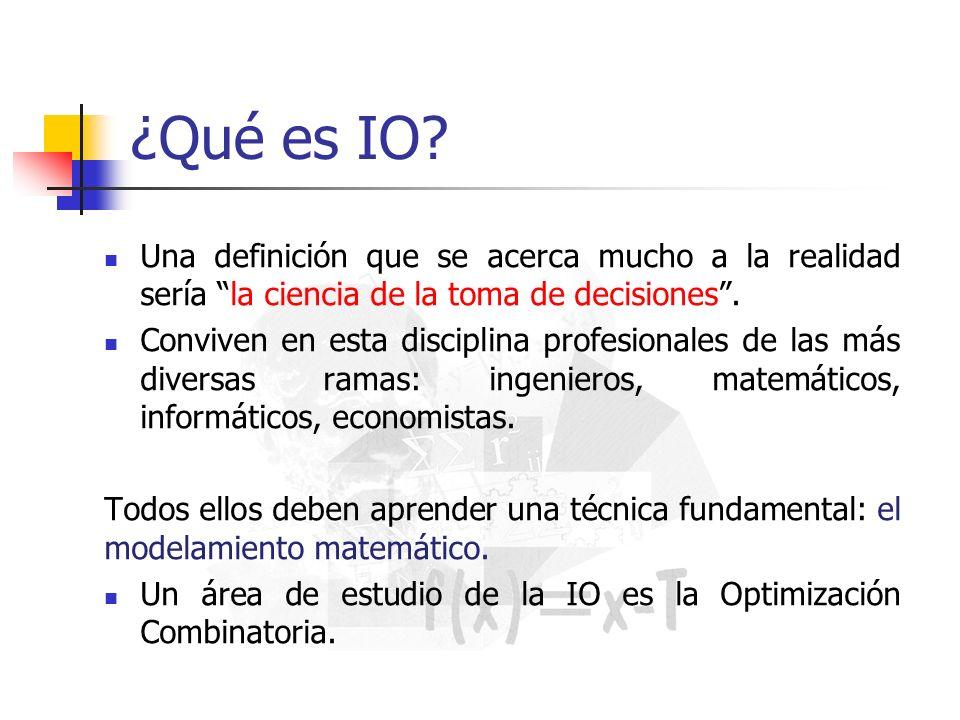 ¿Qué es IO? Una definición que se acerca mucho a la realidad sería la ciencia de la toma de decisiones. Conviven en esta disciplina profesionales de l