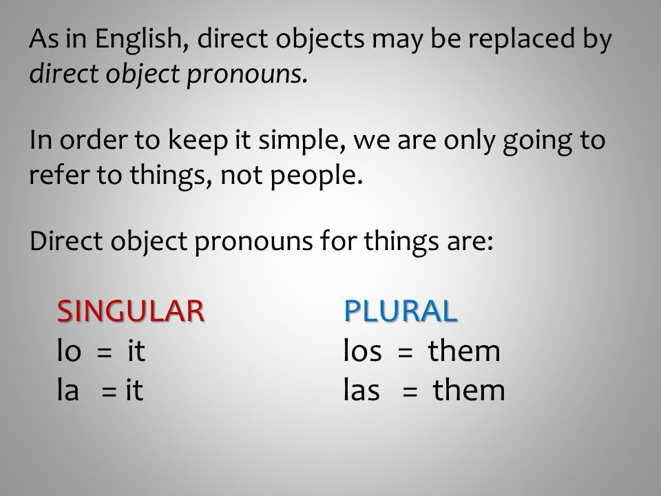 As in English, direct objects may be replaced by direct object pronouns. In order to keep it simple, we are only going to refer to things, not people.