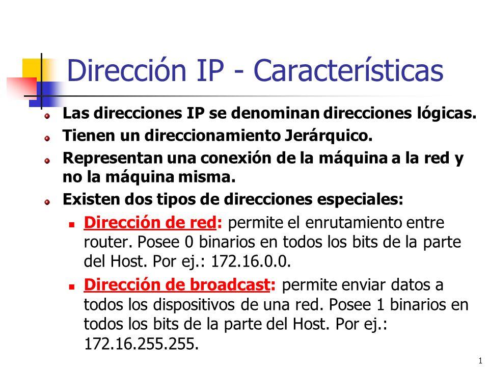 1 Dirección IP - Características Las direcciones IP se denominan direcciones lógicas. Tienen un direccionamiento Jerárquico. Representan una conexión