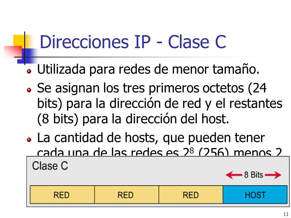 11 Direcciones IP - Clase C Utilizada para redes de menor tamaño. Se asignan los tres primeros octetos (24 bits) para la dirección de red y el restant