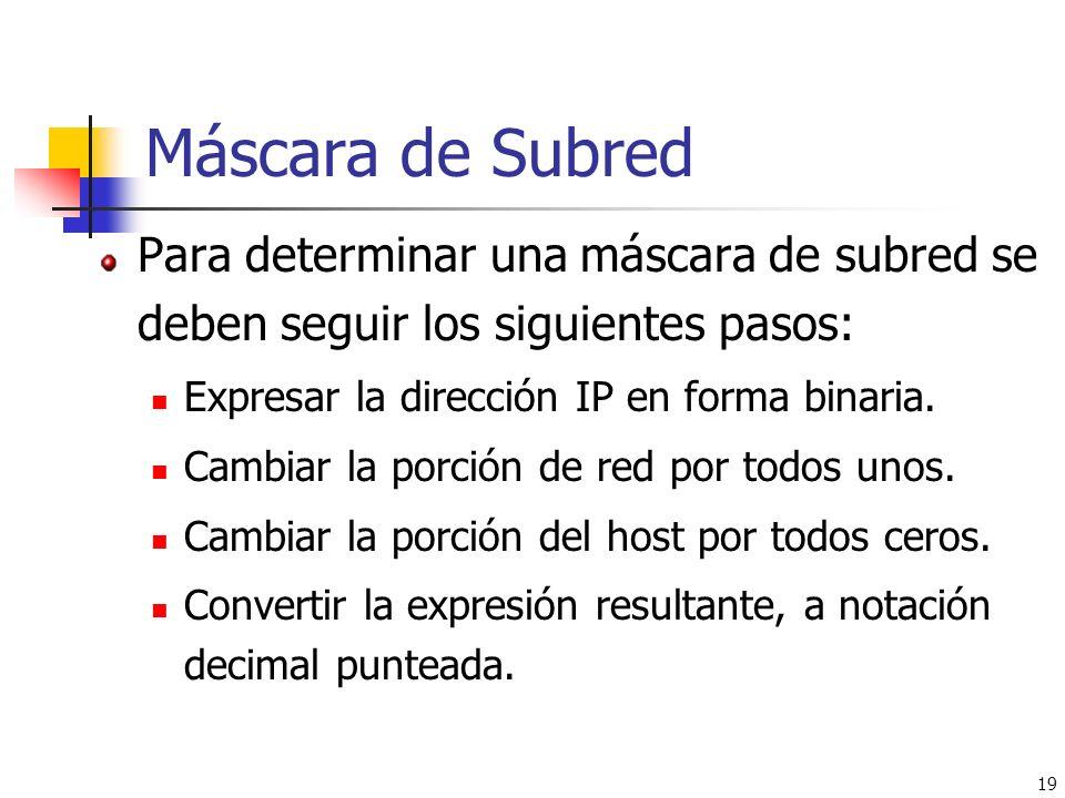 19 Para determinar una máscara de subred se deben seguir los siguientes pasos: Expresar la dirección IP en forma binaria. Cambiar la porción de red po