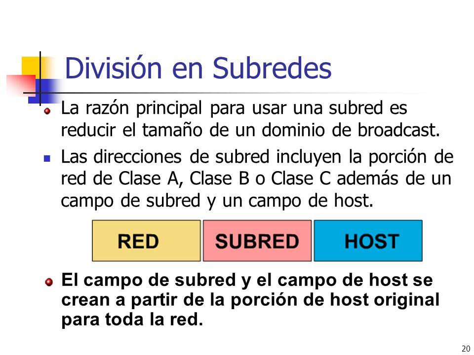 20 División en Subredes La razón principal para usar una subred es reducir el tamaño de un dominio de broadcast. Las direcciones de subred incluyen la