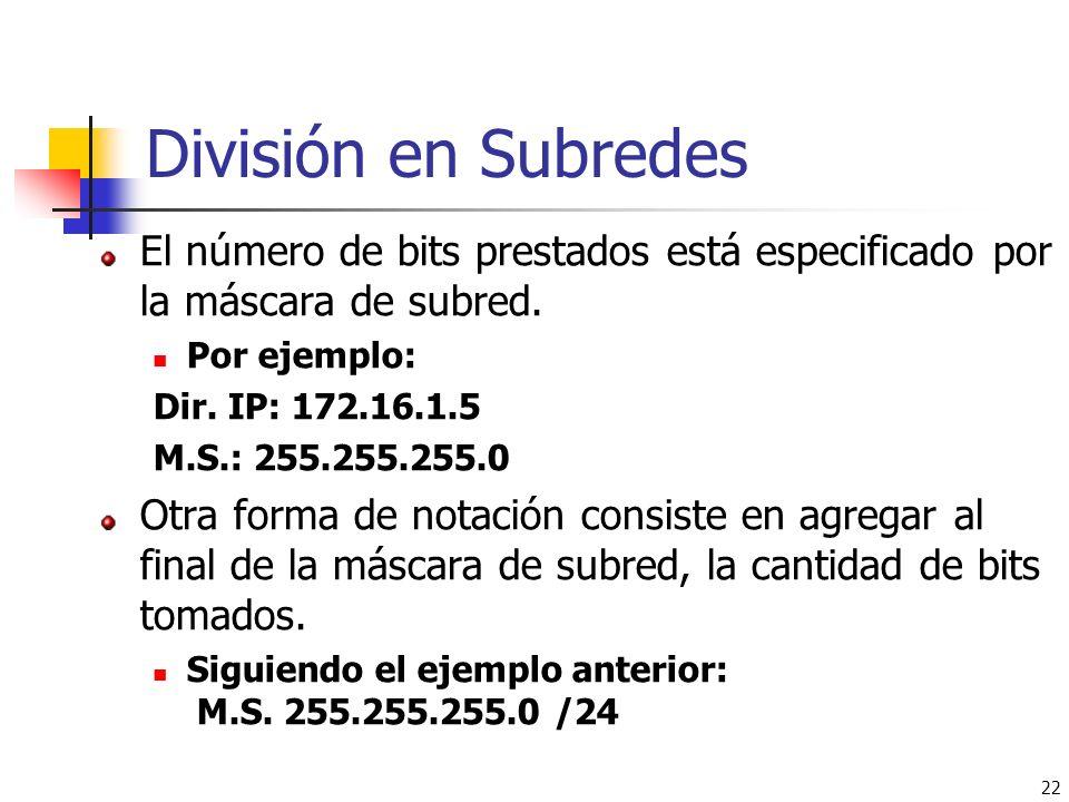 22 División en Subredes El número de bits prestados está especificado por la máscara de subred. Por ejemplo: Dir. IP: 172.16.1.5 M.S.: 255.255.255.0 O