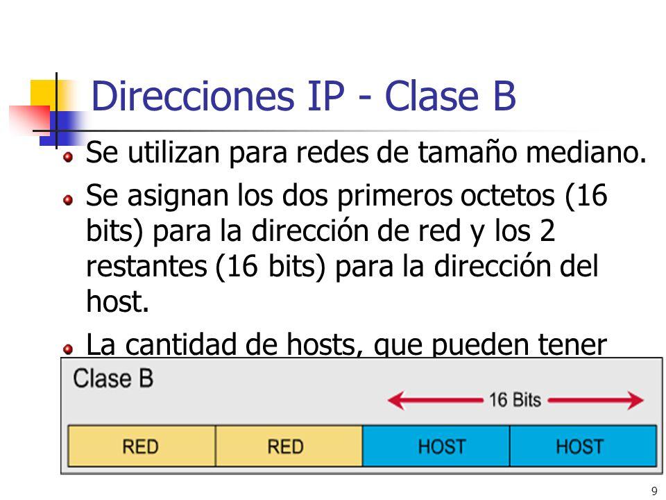 9 Direcciones IP - Clase B Se utilizan para redes de tamaño mediano. Se asignan los dos primeros octetos (16 bits) para la dirección de red y los 2 re