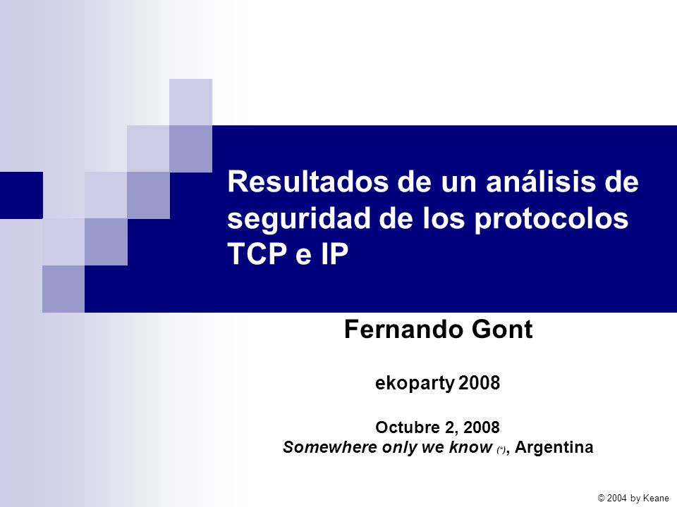 Resultados de un análisis de seguridad de los protocolos TCP e IP Fernando Gont ekoparty 2008 Octubre 2, 2008 Somewhere only we know (*), Argentina © 2004 by Keane
