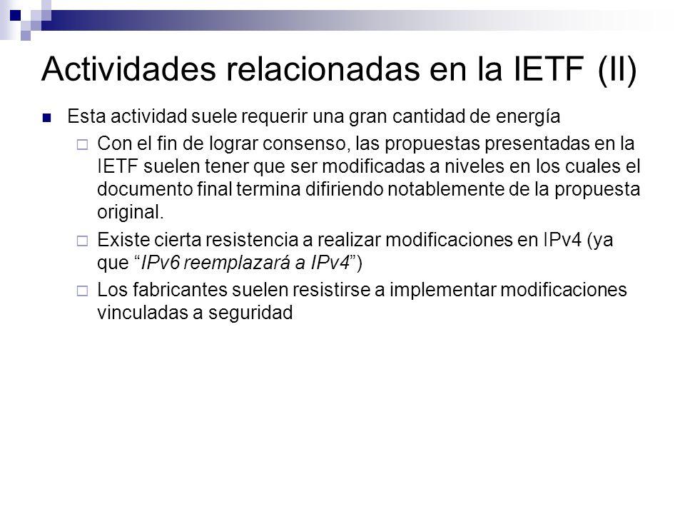 Actividades relacionadas en la IETF (II) Esta actividad suele requerir una gran cantidad de energía Con el fin de lograr consenso, las propuestas presentadas en la IETF suelen tener que ser modificadas a niveles en los cuales el documento final termina difiriendo notablemente de la propuesta original.