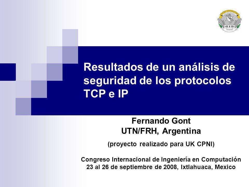 Resultados de un análisis de seguridad de los protocolos TCP e IP Fernando Gont UTN/FRH, Argentina (proyecto realizado para UK CPNI) Congreso Internac