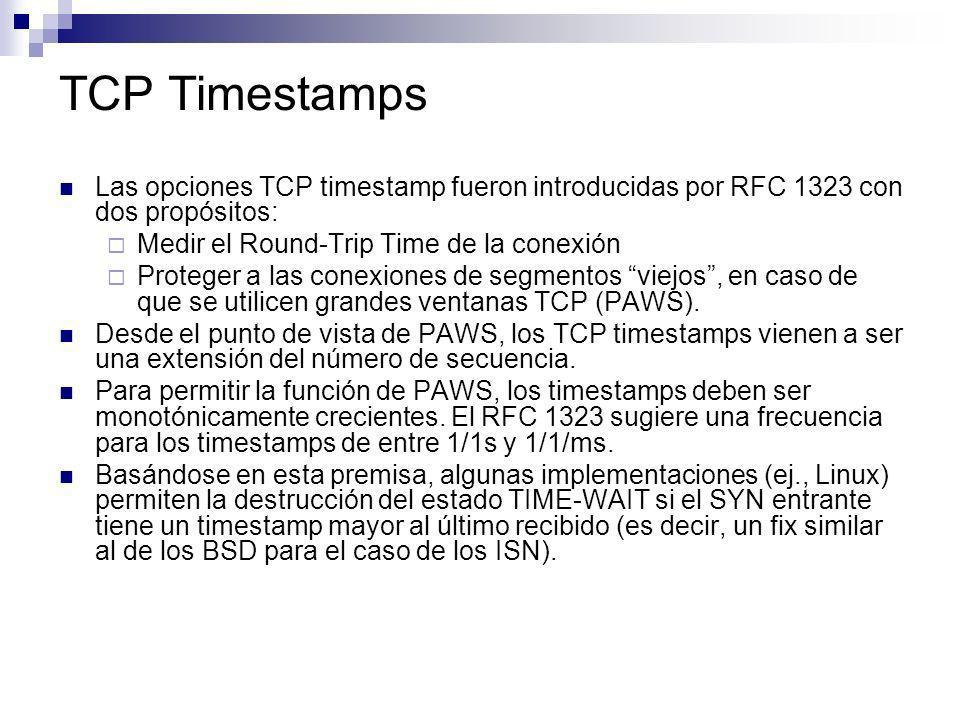 TCP Timestamps Las opciones TCP timestamp fueron introducidas por RFC 1323 con dos propósitos: Medir el Round-Trip Time de la conexión Proteger a las