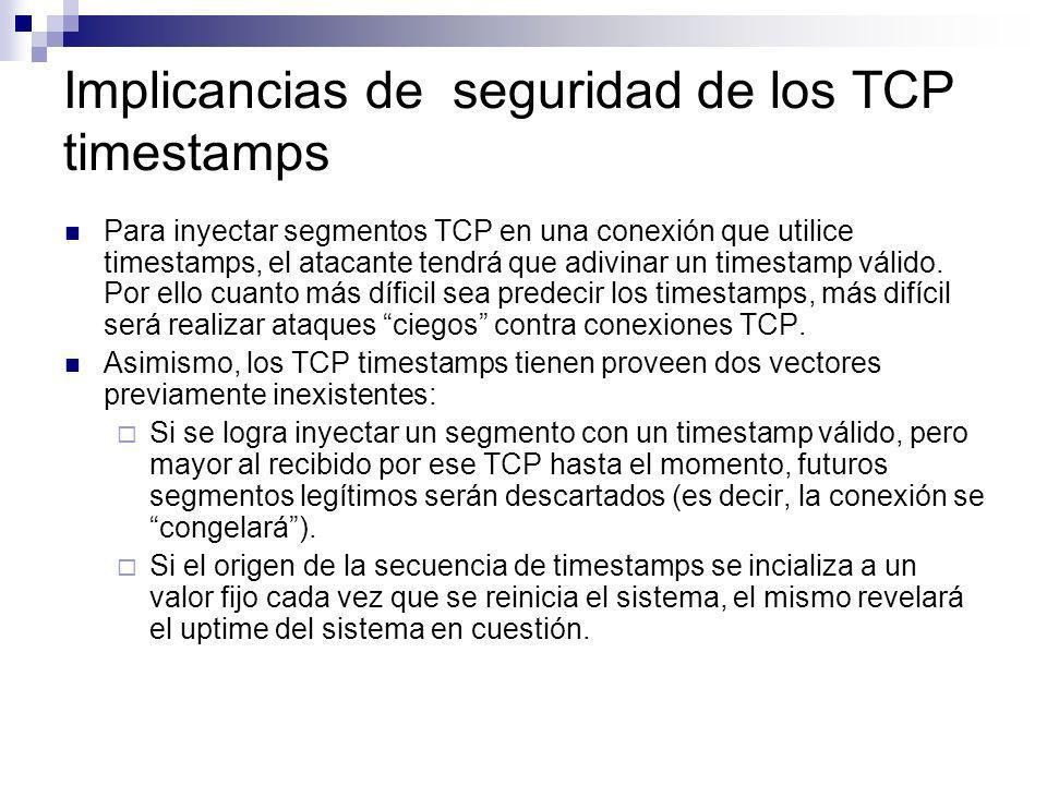 Implicancias de seguridad de los TCP timestamps Para inyectar segmentos TCP en una conexión que utilice timestamps, el atacante tendrá que adivinar un