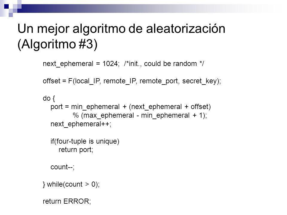 Un mejor algoritmo de aleatorización (Algoritmo #3) next_ephemeral = 1024; /*init., could be random */ offset = F(local_IP, remote_IP, remote_port, se