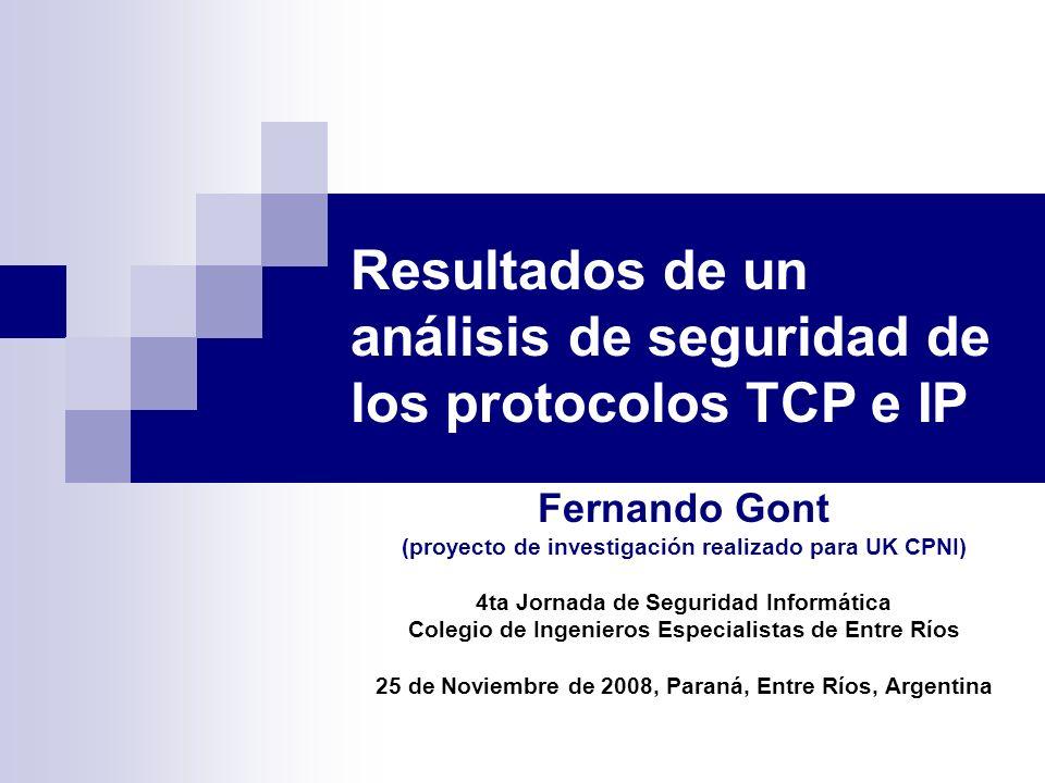 Resultados de un análisis de seguridad de los protocolos TCP e IP Fernando Gont (proyecto de investigación realizado para UK CPNI) 4ta Jornada de Segu