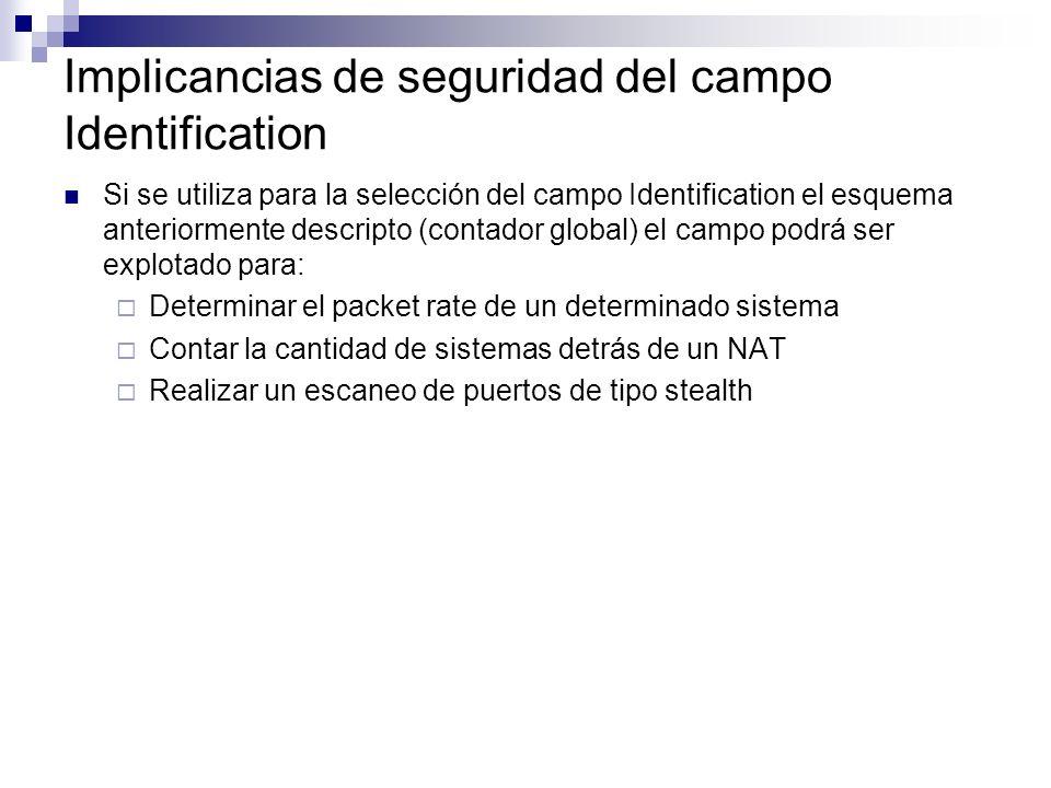 Implicancias de seguridad del campo Identification Si se utiliza para la selección del campo Identification el esquema anteriormente descripto (contador global) el campo podrá ser explotado para: Determinar el packet rate de un determinado sistema Contar la cantidad de sistemas detrás de un NAT Realizar un escaneo de puertos de tipo stealth