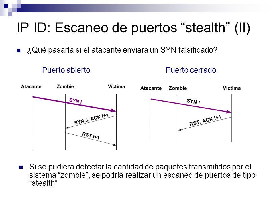 IP ID: Escaneo de puertos stealth (II) ¿Qué pasaría si el atacante enviara un SYN falsificado? Puerto abierto Puerto cerrado Si se pudiera detectar la