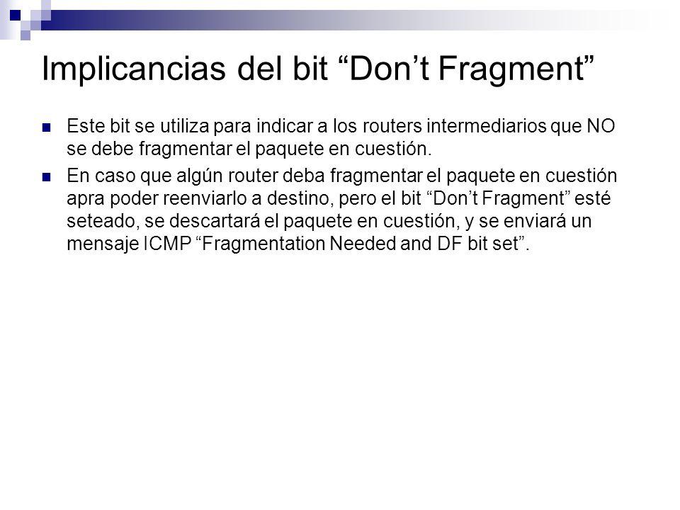 Implicancias del bit Dont Fragment Este bit se utiliza para indicar a los routers intermediarios que NO se debe fragmentar el paquete en cuestión.