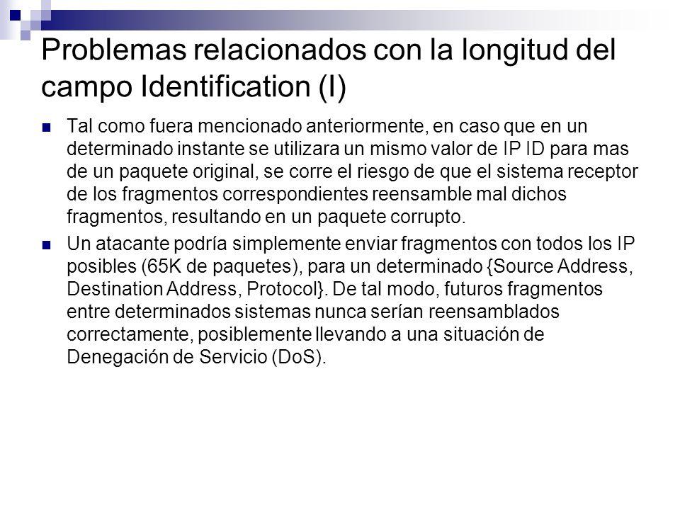 Problemas relacionados con la longitud del campo Identification (I) Tal como fuera mencionado anteriormente, en caso que en un determinado instante se utilizara un mismo valor de IP ID para mas de un paquete original, se corre el riesgo de que el sistema receptor de los fragmentos correspondientes reensamble mal dichos fragmentos, resultando en un paquete corrupto.