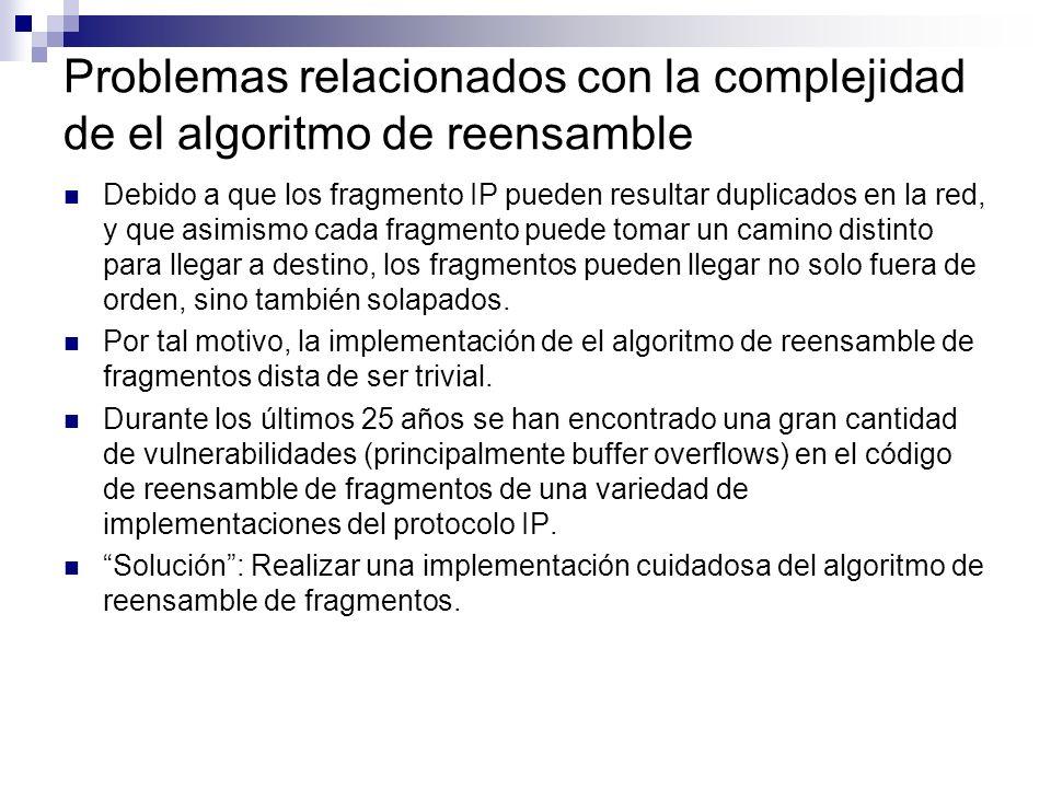 Problemas relacionados con la complejidad de el algoritmo de reensamble Debido a que los fragmento IP pueden resultar duplicados en la red, y que asimismo cada fragmento puede tomar un camino distinto para llegar a destino, los fragmentos pueden llegar no solo fuera de orden, sino también solapados.