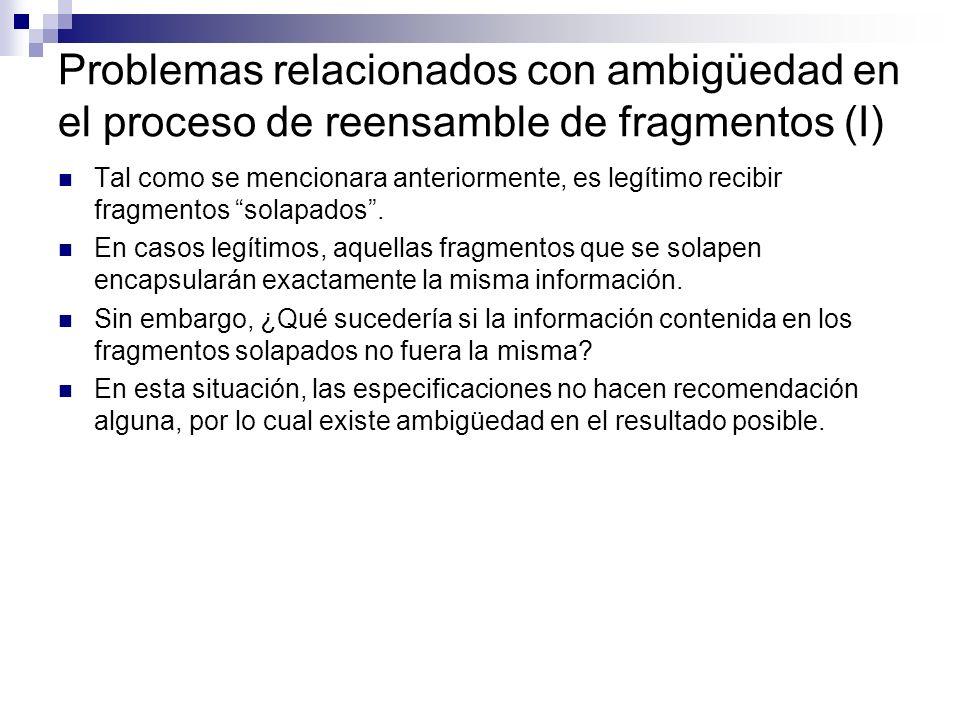 Problemas relacionados con ambigüedad en el proceso de reensamble de fragmentos (I) Tal como se mencionara anteriormente, es legítimo recibir fragmentos solapados.