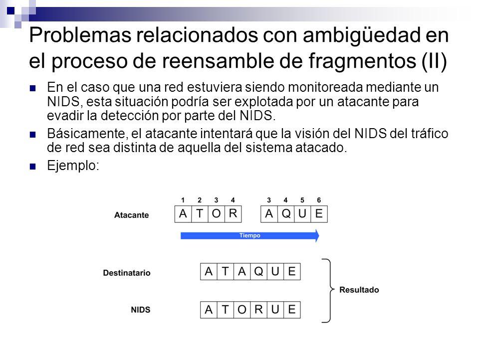 Problemas relacionados con ambigüedad en el proceso de reensamble de fragmentos (II) En el caso que una red estuviera siendo monitoreada mediante un NIDS, esta situación podría ser explotada por un atacante para evadir la detección por parte del NIDS.