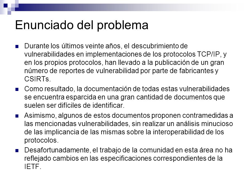 Enunciado del problema (II) Se hace notablemente dificultoso realizar una implementación segura de los protocolos TCP/IP a partir de las especificaciones de la IETF.