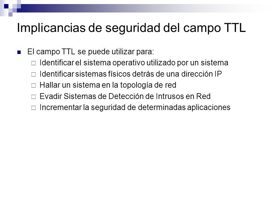 El campo TTL se puede utilizar para: Identificar el sistema operativo utilizado por un sistema Identificar sistemas físicos detrás de una dirección IP Hallar un sistema en la topología de red Evadir Sistemas de Detección de Intrusos en Red Incrementar la seguridad de determinadas aplicaciones