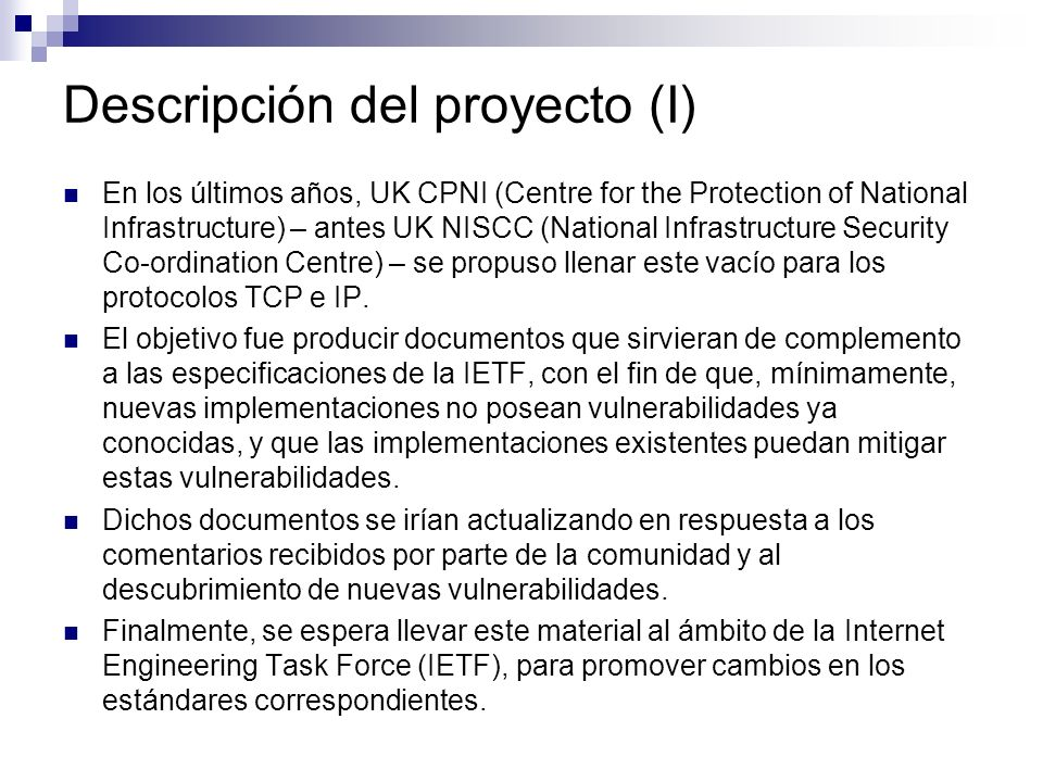 Descripción del proyecto (I) En los últimos años, UK CPNI (Centre for the Protection of National Infrastructure) – antes UK NISCC (National Infrastructure Security Co-ordination Centre) – se propuso llenar este vacío para los protocolos TCP e IP.
