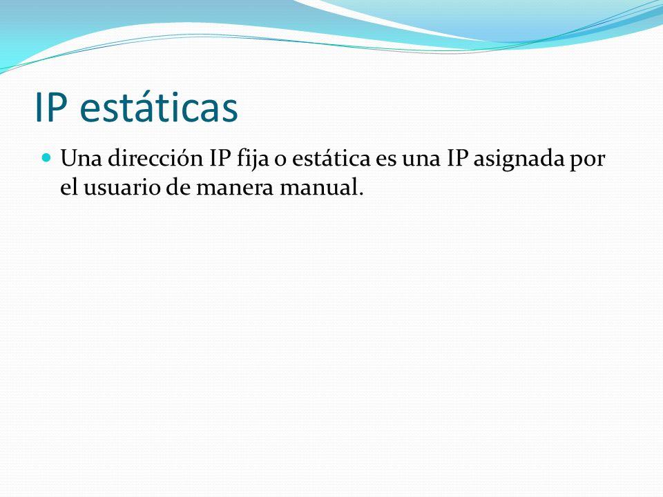 IP estáticas Una dirección IP fija o estática es una IP asignada por el usuario de manera manual.
